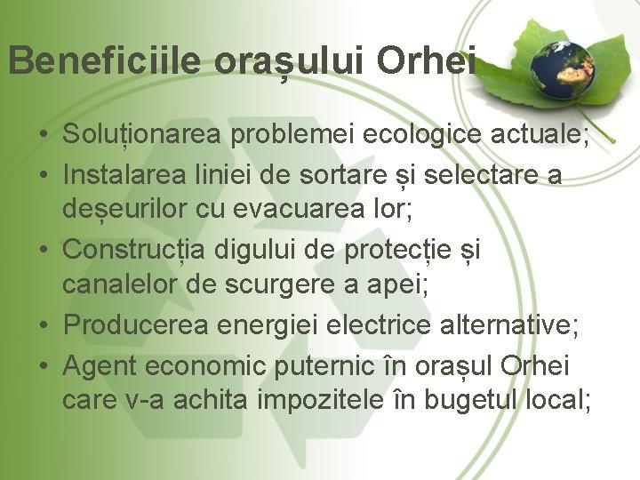 Beneficiile orașului Orhei • Soluționarea problemei ecologice actuale; • Instalarea liniei de sortare și