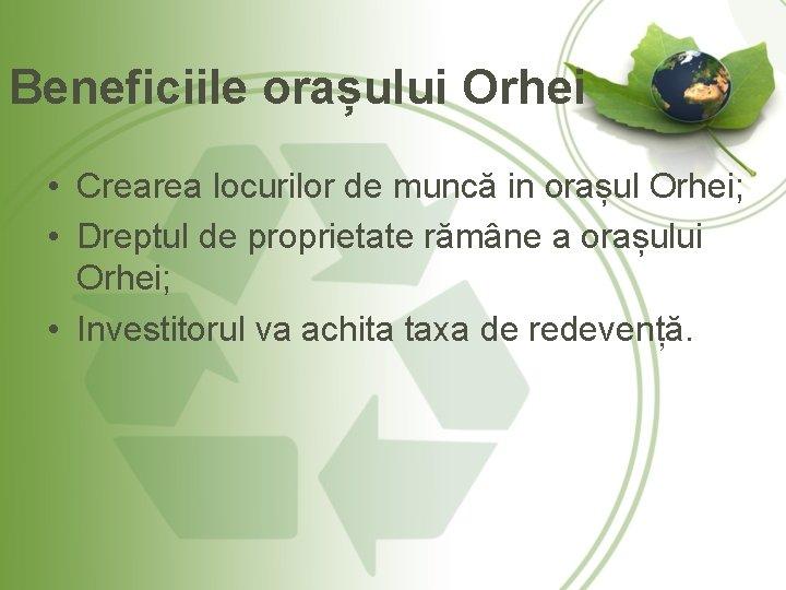 Beneficiile orașului Orhei • Crearea locurilor de muncă in orașul Orhei; • Dreptul de