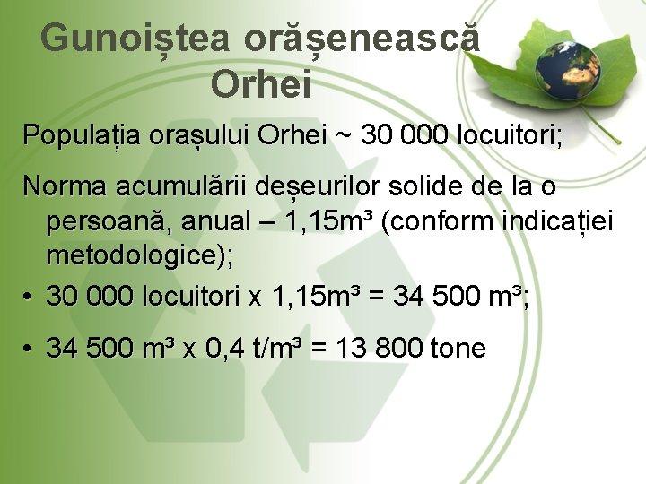 Gunoiștea orășenească Orhei Populația orașului Orhei ~ 30 000 locuitori; Norma acumulării deșeurilor solide