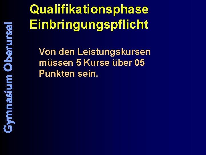 Gymnasium Oberursel Qualifikationsphase Einbringungspflicht Von den Leistungskursen müssen 5 Kurse über 05 Punkten sein.