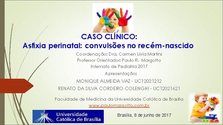 CASO CLÍNICO: Asfixia perinatal: convulsões no recém-nascido Coordenação: Dra. Carmen Lívia Martins Professor Orientador: