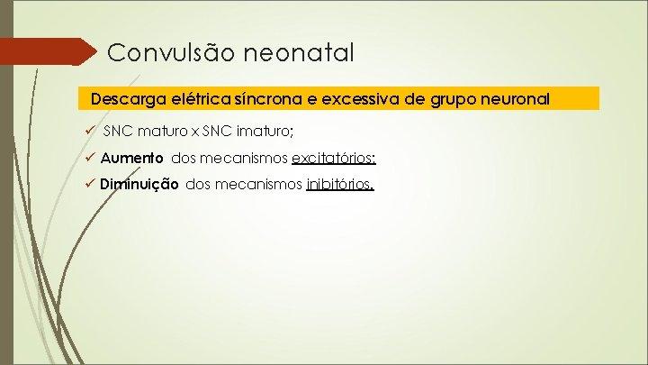 Convulsão neonatal Descarga elétrica síncrona e excessiva de grupo neuronal ü SNC maturo x