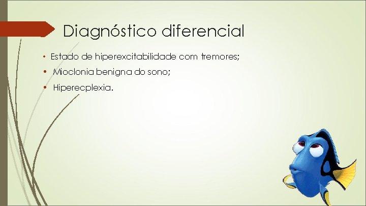 Diagnóstico diferencial • Estado de hiperexcitabilidade com tremores; • Mioclonia benigna do sono; •