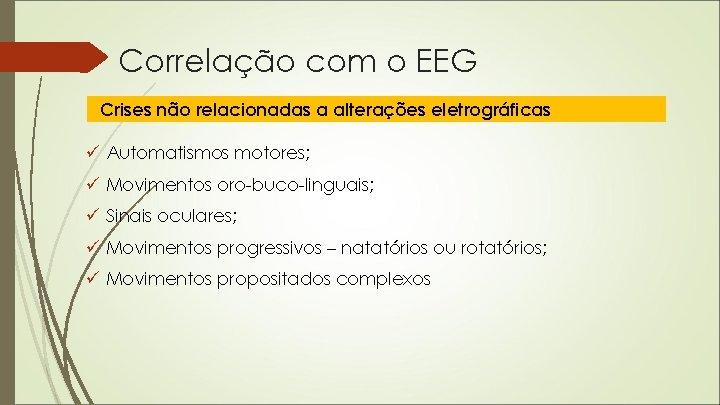 Correlação com o EEG Crises não relacionadas a alterações eletrográficas ü Automatismos motores; ü
