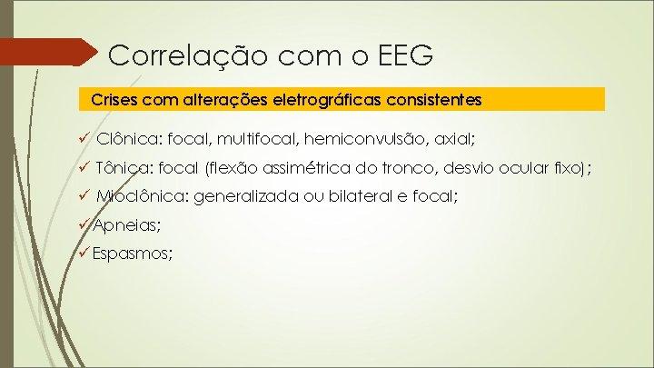 Correlação com o EEG Crises com alterações eletrográficas consistentes ü Clônica: focal, multifocal, hemiconvulsão,