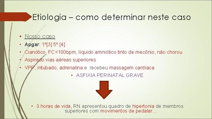 Etiologia – como determinar neste caso • Nosso caso • Apgar: 1º[3] 5º [4]
