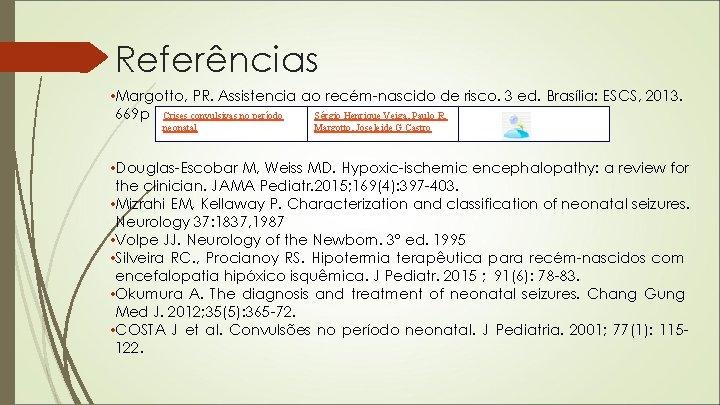 Referências • Margotto, PR. Assistencia ao recém-nascido de risco. 3 ed. Brasília: ESCS, 2013.