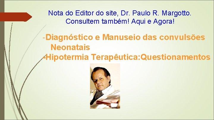 Nota do Editor do site, Dr. Paulo R. Margotto. Consultem também! Aqui e Agora!