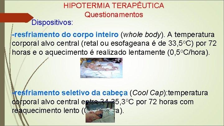 HIPOTERMIA TERAPÊUTICA Questionamentos Dispositivos: -resfriamento do corpo inteiro (whole body). A temperatura corporal alvo
