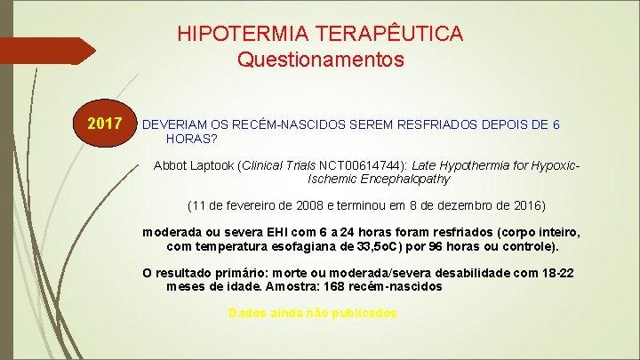 HIPOTERMIA TERAPÊUTICA Questionamentos 2017 DEVERIAM OS RECÉM-NASCIDOS SEREM RESFRIADOS DEPOIS DE 6 HORAS? Abbot