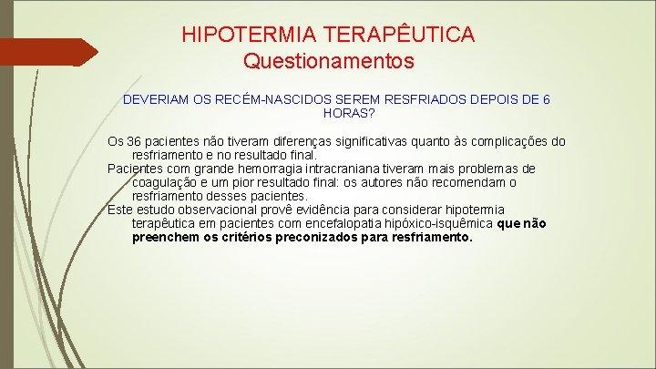 HIPOTERMIA TERAPÊUTICA Questionamentos DEVERIAM OS RECÉM-NASCIDOS SEREM RESFRIADOS DEPOIS DE 6 HORAS? Os 36