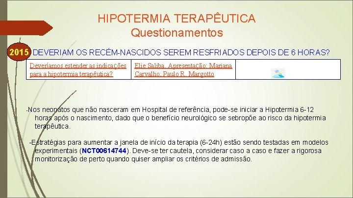 HIPOTERMIA TERAPÊUTICA Questionamentos 2015 DEVERIAM OS RECÉM-NASCIDOS SEREM RESFRIADOS DEPOIS DE 6 HORAS? Deveríamos