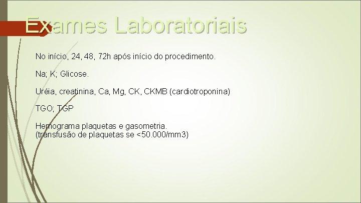Exames Laboratoriais No início, 24, 48, 72 h após início do procedimento. Na; K;