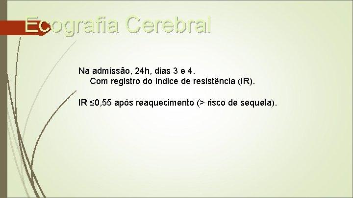 Ecografia Cerebral Na admissão, 24 h, dias 3 e 4. Com registro do índice