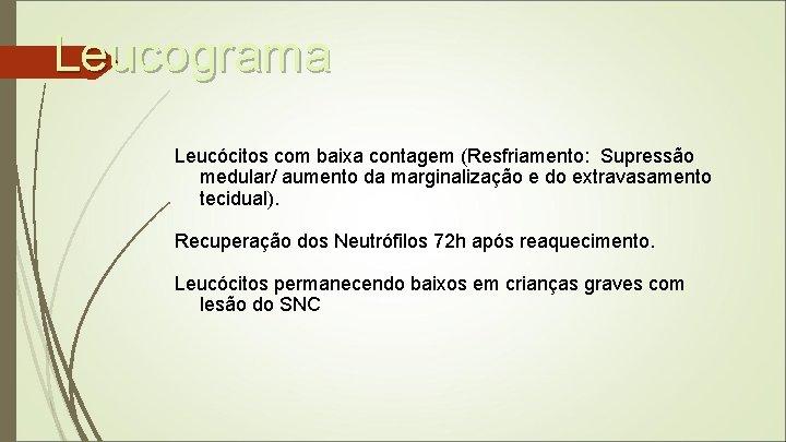 Leucograma Leucócitos com baixa contagem (Resfriamento: Supressão medular/ aumento da marginalização e do extravasamento