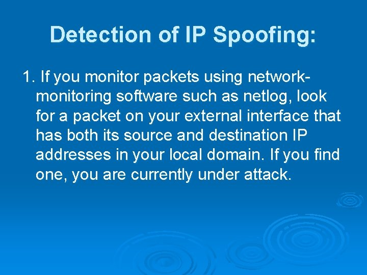Detection of IP Spoofing: 1. If you monitor packets using networkmonitoring software such as