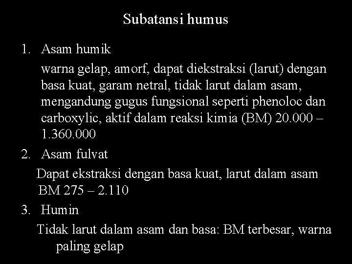 Subatansi humus 1. Asam humik warna gelap, amorf, dapat diekstraksi (larut) dengan basa kuat,
