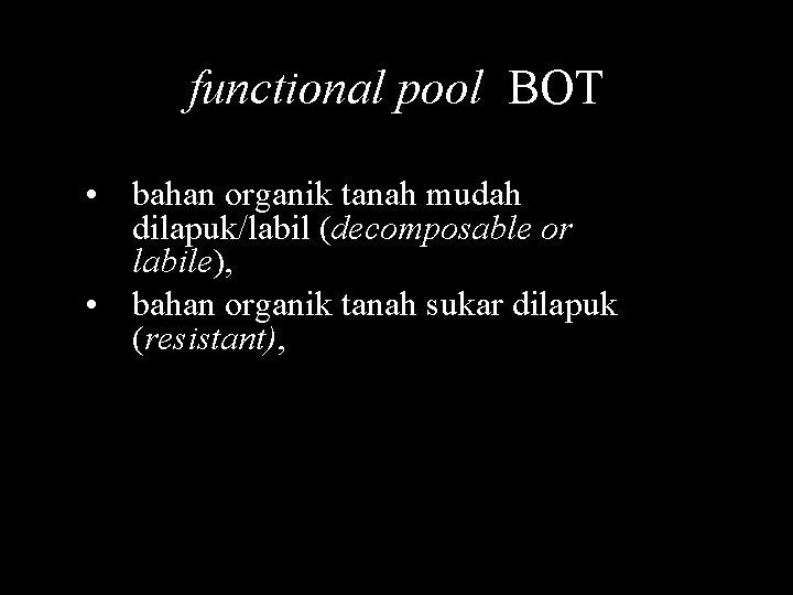 functional pool BOT • bahan organik tanah mudah dilapuk/labil (decomposable or labile), • bahan