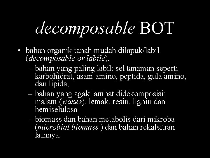 decomposable BOT • bahan organik tanah mudah dilapuk/labil (decomposable or labile), – bahan yang
