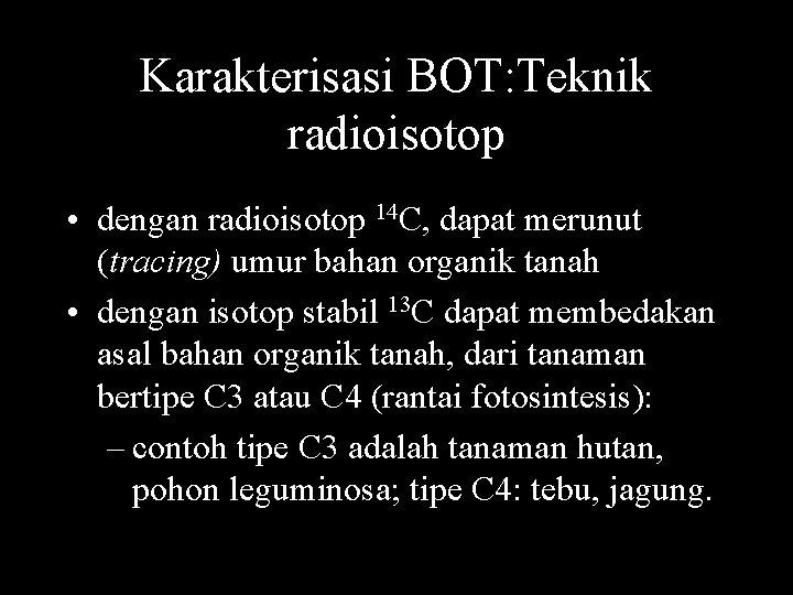 Karakterisasi BOT: Teknik radioisotop • dengan radioisotop 14 C, dapat merunut (tracing) umur bahan