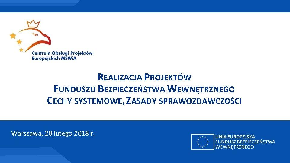 REALIZACJA PROJEKTÓW FUNDUSZU BEZPIECZEŃSTWA WEWNĘTRZNEGO CECHY SYSTEMOWE, ZASADY SPRAWOZDAWCZOŚCI Warszawa, 28 lutego 2018 r.