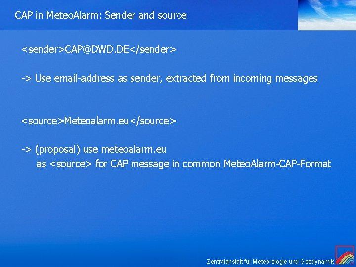CAP in Meteo. Alarm: Sender and source <sender>CAP@DWD. DE</sender> -> Use email-address as sender,