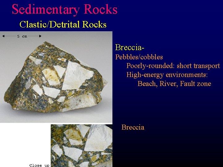 Sedimentary Rocks Clastic/Detrital Rocks Breccia. Pebbles/cobbles Poorly-rounded: short transport High-energy environments: Beach, River, Fault