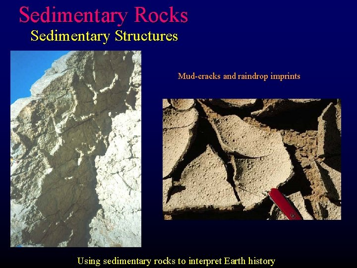 Sedimentary Rocks Sedimentary Structures Mud-cracks and raindrop imprints Using sedimentary rocks to interpret Earth