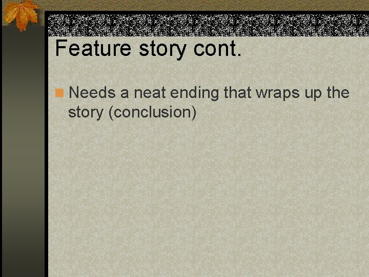 Feature story cont. n Needs a neat ending that wraps up the story (conclusion)