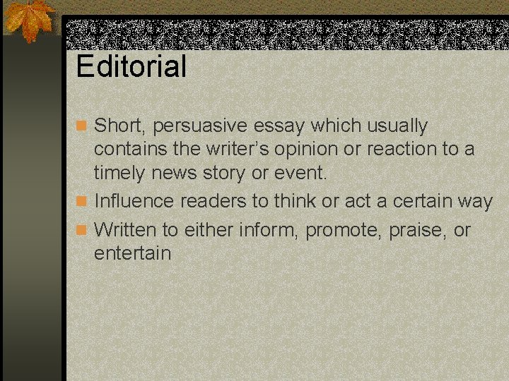 Editorial n Short, persuasive essay which usually contains the writer's opinion or reaction to