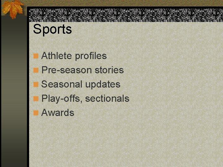 Sports n Athlete profiles n Pre-season stories n Seasonal updates n Play-offs, sectionals n