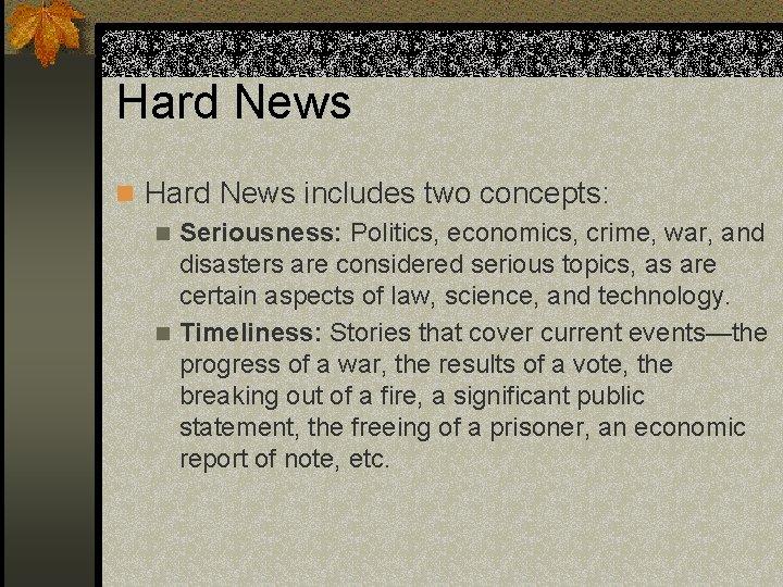 Hard News n Hard News includes two concepts: n Seriousness: Politics, economics, crime, war,