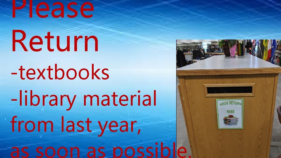 Please Return -textbooks -library material from last year, as soon as possible.