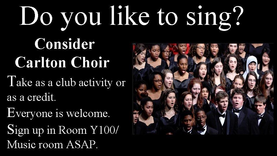 Do you like to sing? D Consider Carlton Choir Take as a club activity