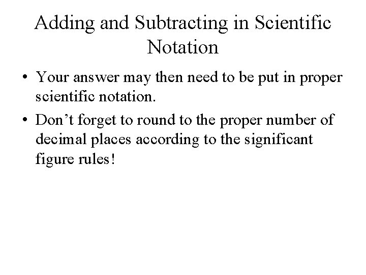 Adding and Subtracting in Scientific Notation • Your answer may then need to be