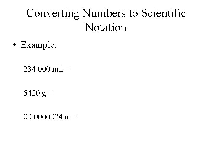 Converting Numbers to Scientific Notation • Example: 234 000 m. L = 5420 g