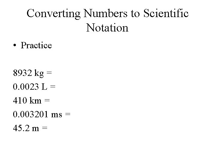 Converting Numbers to Scientific Notation • Practice 8932 kg = 0. 0023 L =