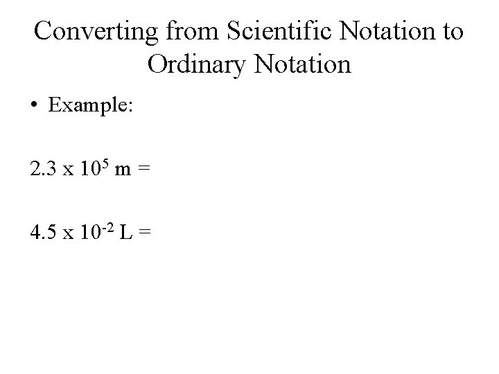 Converting from Scientific Notation to Ordinary Notation • Example: 2. 3 x 105 m