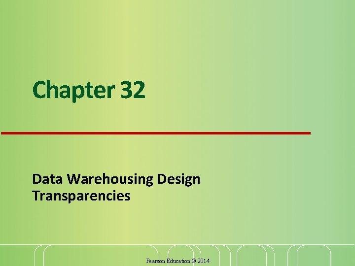 Chapter 32 Data Warehousing Design Transparencies Pearson Education © 2014
