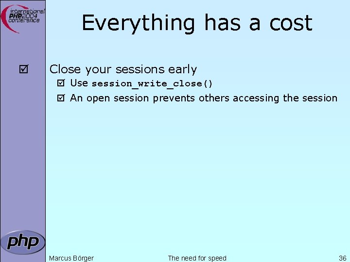 Everything has a cost þ Close your sessions early þ Use session_write_close() þ An