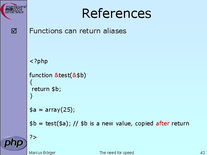 References þ Functions can return aliases <? php function &test(&$b) { return $b; }