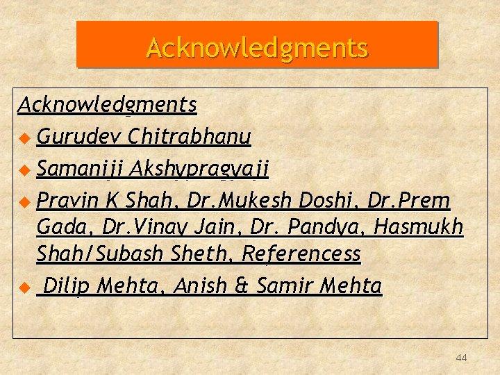 Acknowledgments u Gurudev Chitrabhanu u Samaniji Akshypragyaji u Pravin K Shah, Dr. Mukesh Doshi,