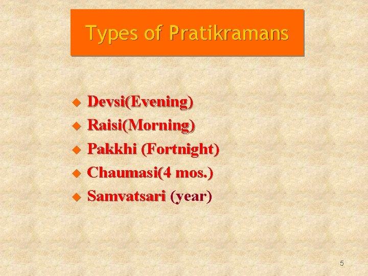 Types of Pratikramans u Devsi(Evening) u Raisi(Morning) u Pakkhi (Fortnight) u Chaumasi(4 mos. )
