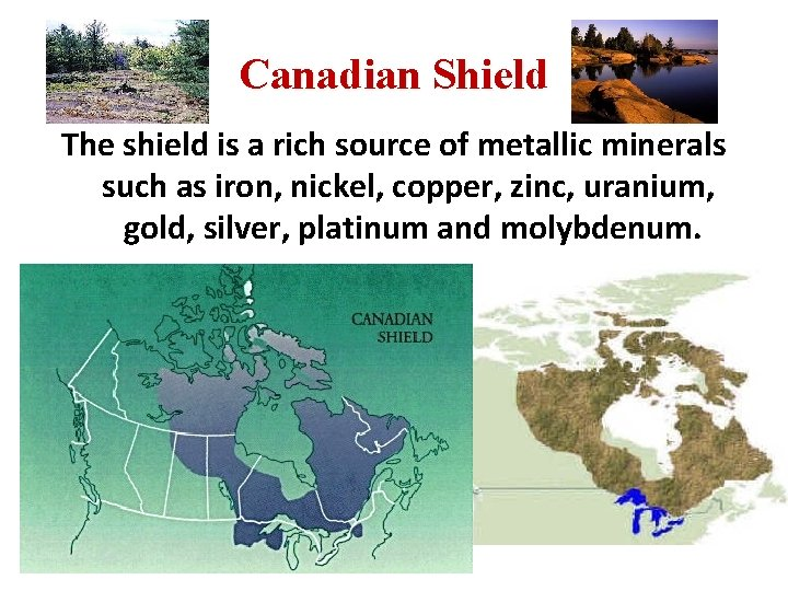 Canadian Shield The shield is a rich source of metallic minerals such as iron,