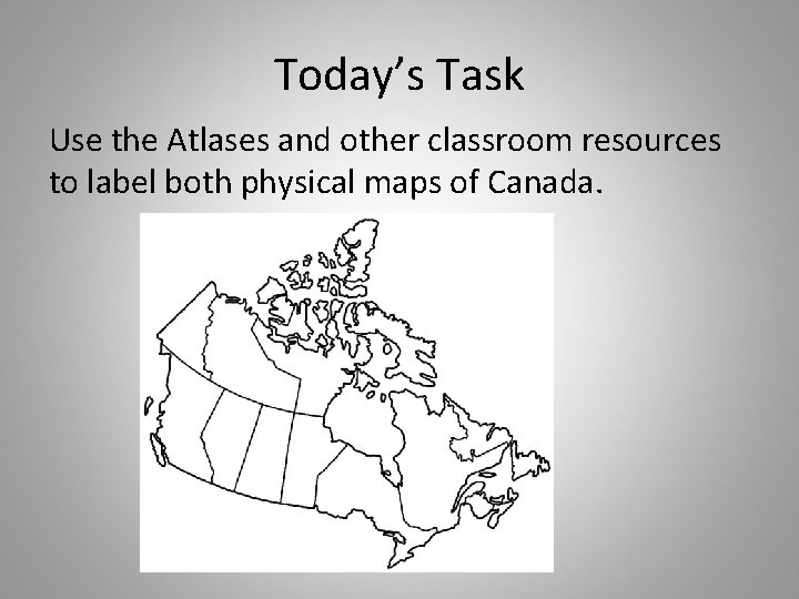 Today's Task Use the Atlases and other classroom resources to label both physical maps