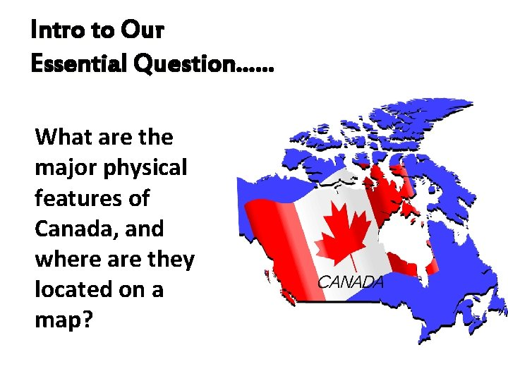 Intro to Our Essential Question…… What are the major physical features of Canada, and