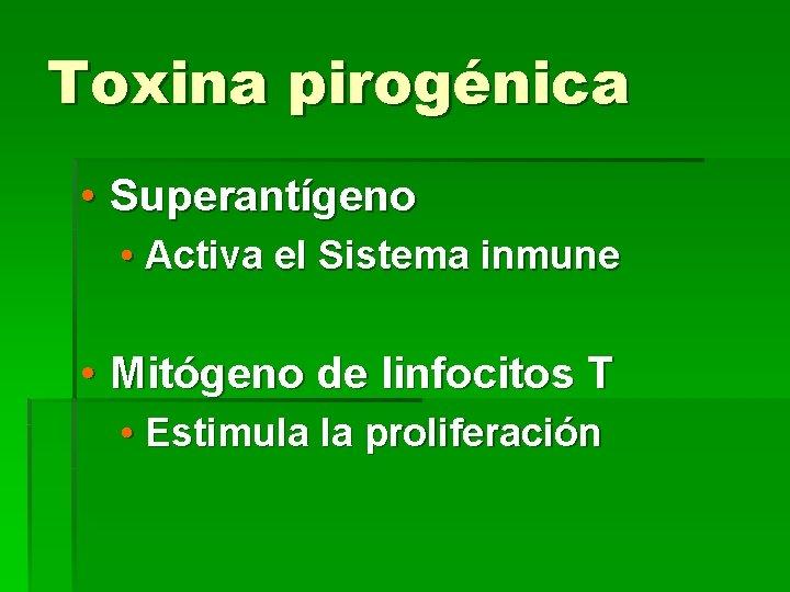 Toxina pirogénica • Superantígeno • Activa el Sistema inmune • Mitógeno de linfocitos T