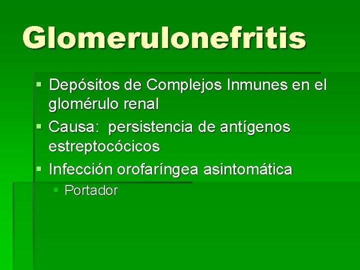 Glomerulonefritis § Depósitos de Complejos Inmunes en el glomérulo renal § Causa: persistencia de