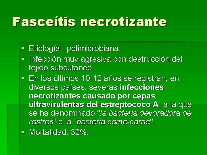 Fasceítis necrotizante § Etiología: polimicrobiana. § Infección muy agresiva con destrucción del tejido subcutáneo.