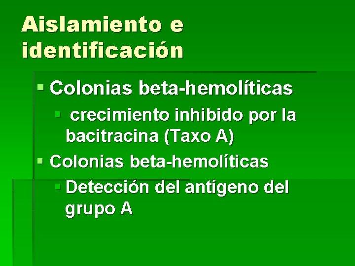 Aislamiento e identificación § Colonias beta-hemolíticas § crecimiento inhibido por la bacitracina (Taxo A)
